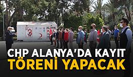 CHP Alanya'da kayıt töreni yapacak