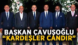 """Başkan Çavuşoğlu: """"Kardeşler candır"""""""