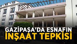 Gazipaşa'da esnafın inşaat tepkisi