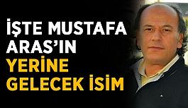 İşte Mustafa Aras'ın yerine gelecek isim