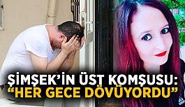 """Dövülerek öldürülen Hatice Şimşek'in üst komşusu: """"Her gece dövüyordu"""""""