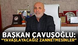 """Başkan Çavuşoğlu: """"Yavaşlayacağız zannetmesinler"""""""