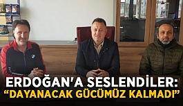 """Cumhurbaşkanı Erdoğan'a seslendiler: """"Dayanacak gücümüz kalmadı"""""""