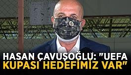 """Hasan Çavuşoğlu: """"UEFA Kupası hedefimiz var"""""""