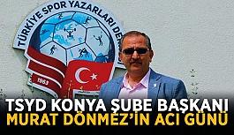 TSYD Konya Şube Başkanı Murat Dönmez'in acı günü