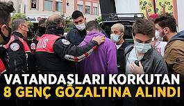 Vatandaşları korkutan 8 genç gözaltına...