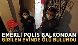 Emekli polis balkondan girilen evinde ölü bulundu