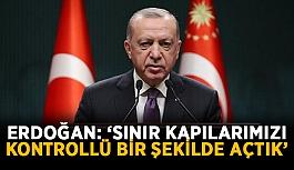 """Cumhurbaşkanı Erdoğan: """"Sınır kapılarımızı kontrollü bir şekilde açtık"""""""