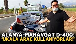 """Alanya-Manavgat D-400 yolunda kaza: """"Ukala araç kullanıyorlar!"""""""