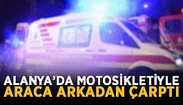 Alanya'da motosikletiyle araca arkadan çarptı