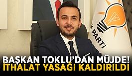 Başkan Toklu'dan müjde! İthalat yasağı kaldırıldı