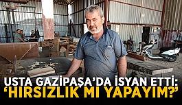 """Usta Gazipaşa'da isyan etti: """"Hırsızlık mı yapayım?"""""""
