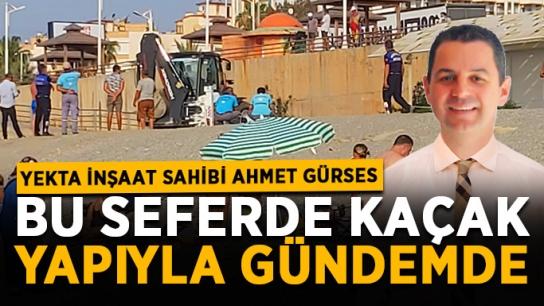 Yekta İnşaat sahibi Ahmet Gürses bu seferde kaçak yapıyla gündemde